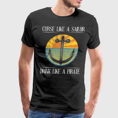 Curse Like A Sailor Drink Like A Pirate Shirt Boat Shirt Love Sailing Boating Shirt - Men's Premium T-Shirt