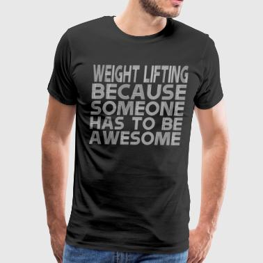 Weight Lifting Because Someone Has To Be Awesome - Men's Premium T-Shirt