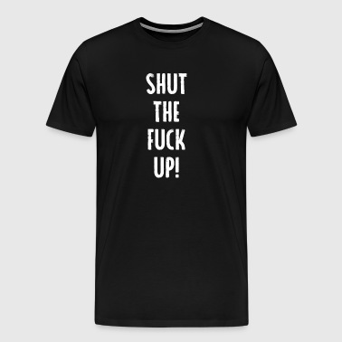shut the fuck up funny quote shirt - Men's Premium T-Shirt