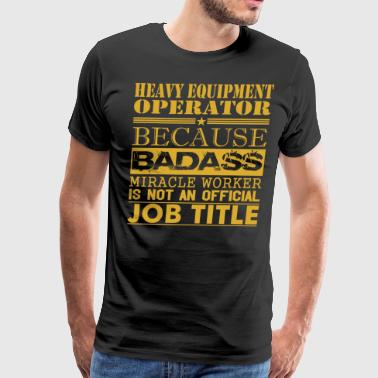 Heavy Equip Operator Because Miracle Workr Not Job - Men's Premium T-Shirt