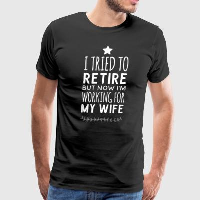 I tried to retire but now i'm working for my wife - Men's Premium T-Shirt