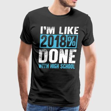 I'm Like 2018% Done With High School - Men's Premium T-Shirt