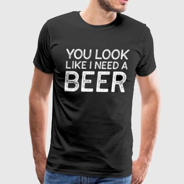 You Look Like I Need A Beer Funny Beer T Shirt - Men's Premium T-Shirt
