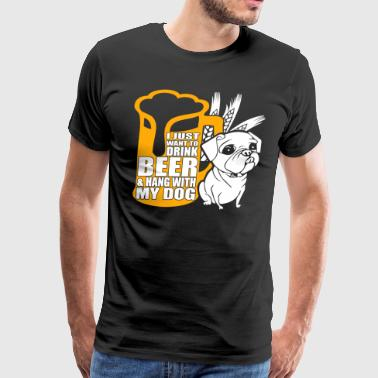 I Just Want To Drink Beer T Shirt, Dog T Shirt - Men's Premium T-Shirt