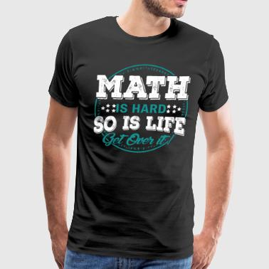 Math Shirt - Math is Hard So Is Life Get Over It - Men's Premium T-Shirt