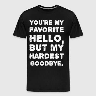 Youre My Favorite Hello But My Hardest Goodbye - Men's Premium T-Shirt