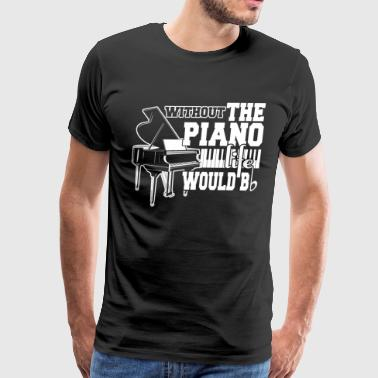 Without The Piano Life Would Be T Shirt - Men's Premium T-Shirt