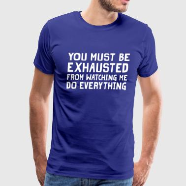 You Must be Exhausted Watching Me Do Everything - Men's Premium T-Shirt