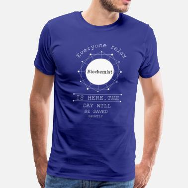 Biochemistry Everyone relax the Biochemist is here, the day wil - Men's Premium T-Shirt