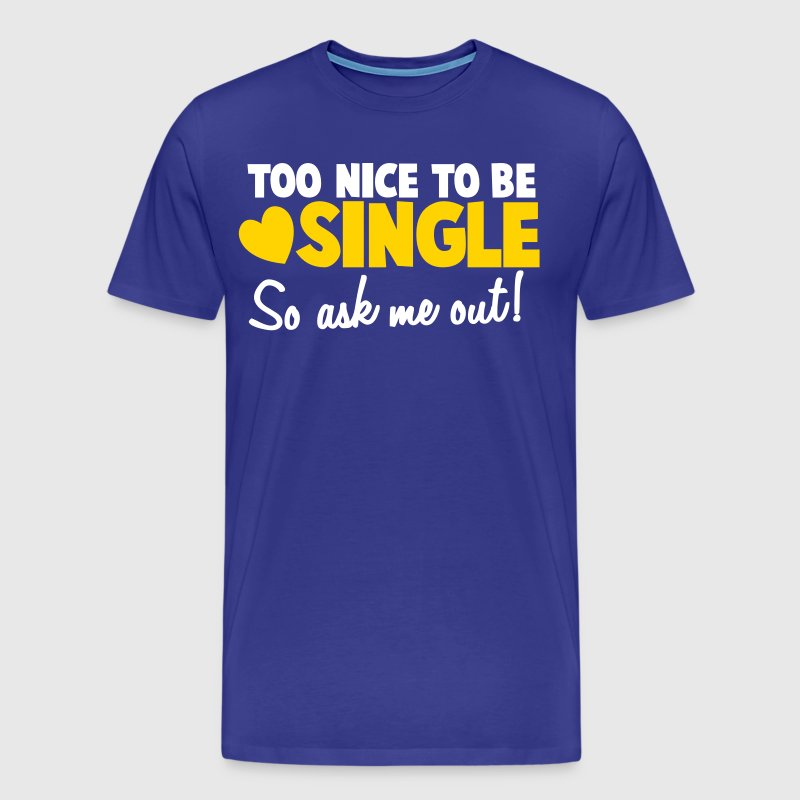 TOO NICE TO BE SINGLE So ask me out! - Men's Premium T-Shirt