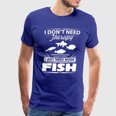 I Don't Need Therapy I Just Need More Fish T-Shirt - Men's Premium T-Shirt