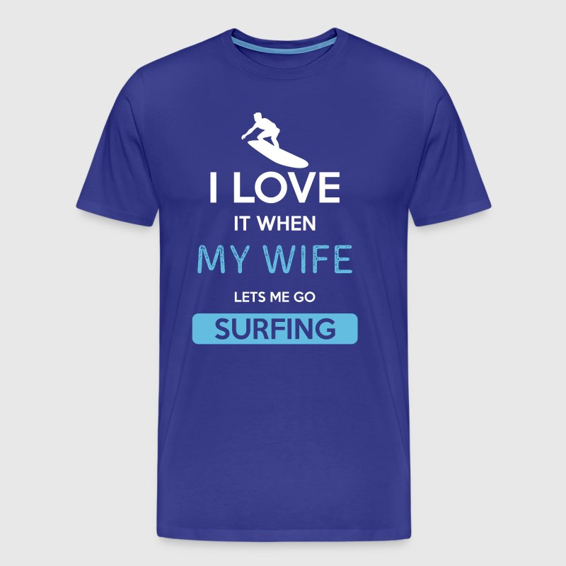 I love it when my wife lets me go Surfing - Men's Premium T-Shirt