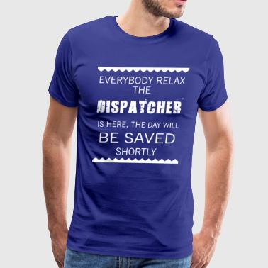 Everyone relax the Dispatcher is here, the day wil - Men's Premium T-Shirt