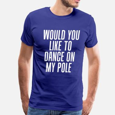 Stripper Gymnastics Would You Like to Dance On My Pole Dancing T-Shirt - Men's Premium T-Shirt