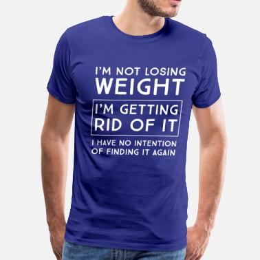 Loss I'm not losing weight I'm getting rid of it - Men's Premium T-Shirt