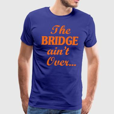 Bridge Over The BRIDGE ain't Over... - Men's Premium T-Shirt