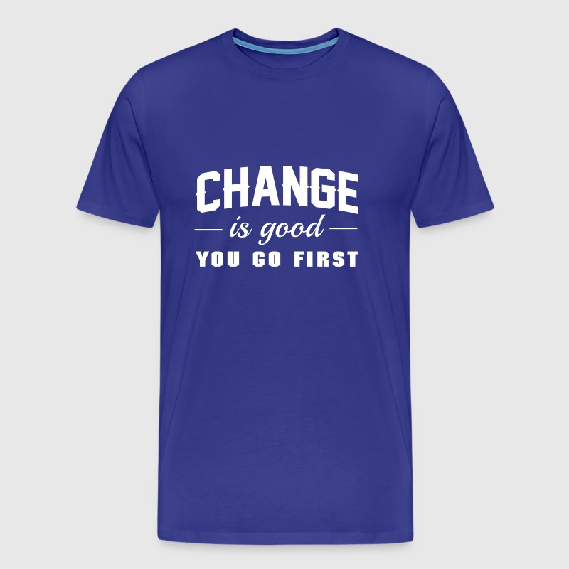 Change is Good. You Go First - Men's Premium T-Shirt