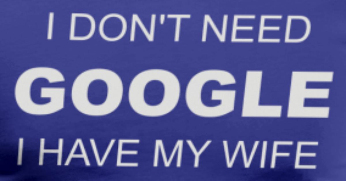 I don t need google i have my wife t shirt spreadshirt for I don t have a closet