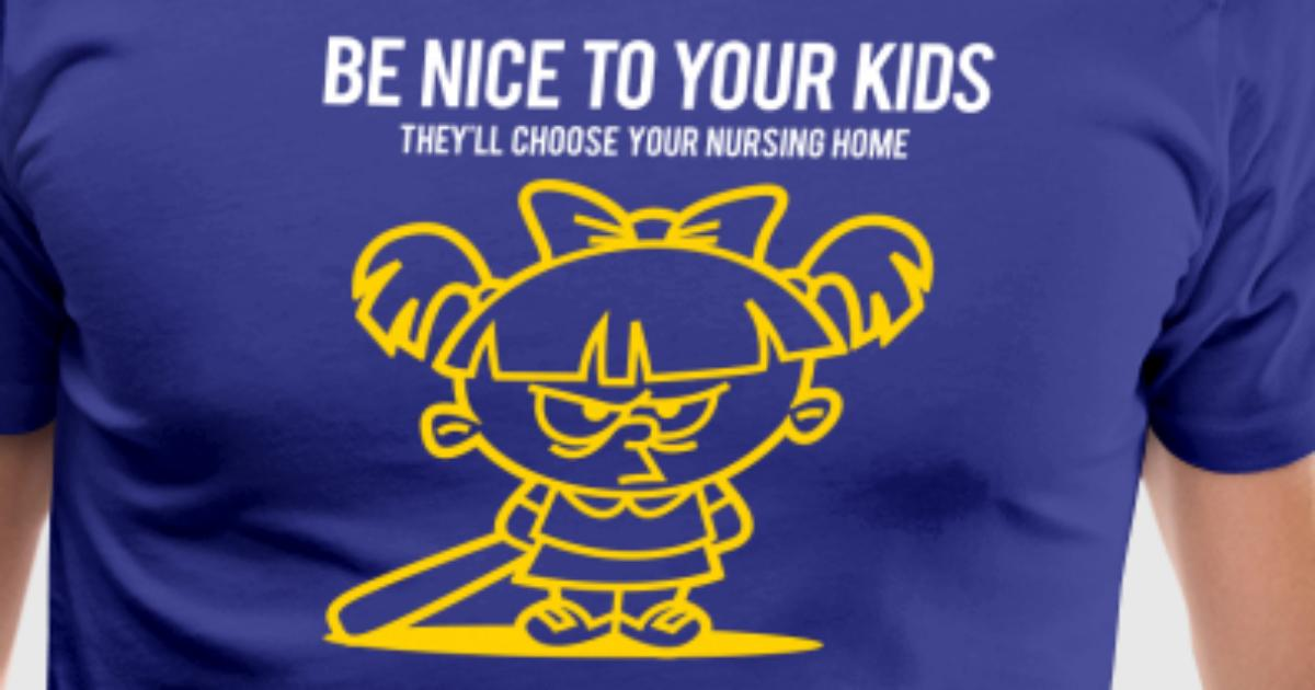 Your Kids Choose Your Nursing Home Be Nice To Them by Custom-T-Shirts |  Spreadshirt