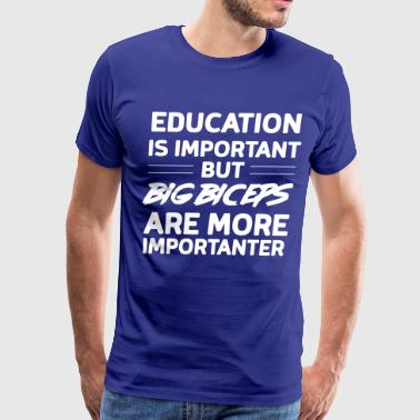Education Are Important But Big Biceps Education is important big biceps importanter - Men's Premium T-Shirt