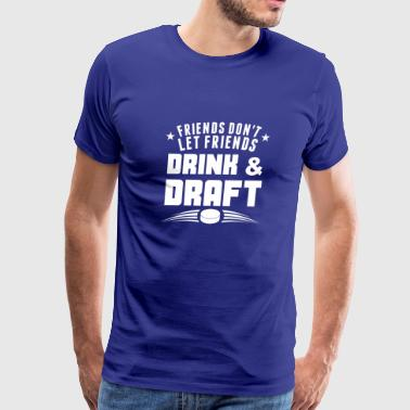Friends Don't Let Friends Drink And Draft - Men's Premium T-Shirt