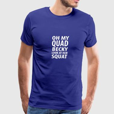 Oh my quad becky look at her squat - Men's Premium T-Shirt