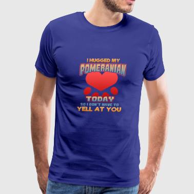 Pom Pom I hugged my Pomeranian Today so I don't have to yell at you - Men's Premium T-Shirt