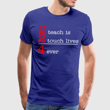 2 Teach Is 2 Touch Lives 4 Ever - Men's Premium T-Shirt