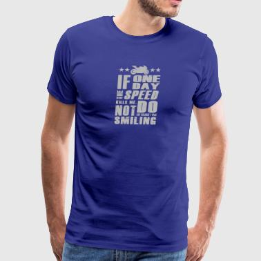 If One Day SPEED KILLS ME - Men's Premium T-Shirt