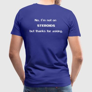 No. I'm not on steroids but thanks for asking. - Men's Premium T-Shirt