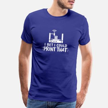 3d I Bet I Could Print That For 3D Printing - Men's Premium T-Shirt
