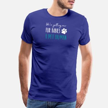Were Getting Our Fur Babies A Pet Human were getting our fur babies a pet human - Men's Premium T-Shirt
