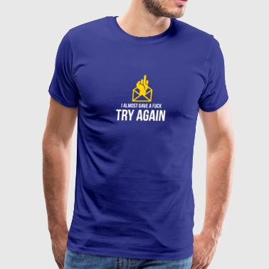 I Almost Gave A Fuck. Try Again! - Men's Premium T-Shirt