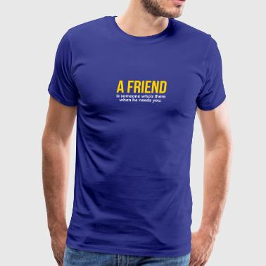 A Friend Is Always There When He Needs You! - Men's Premium T-Shirt