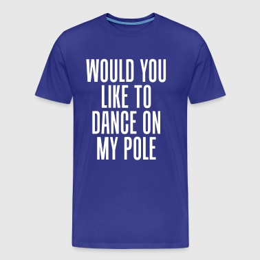 Would You Like to Dance On My Pole Dancing T-Shirt - Men's Premium T-Shirt