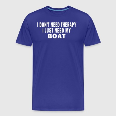 I DON'T NEED THERAPY. I JUST NEED MY BOAT. - Men's Premium T-Shirt