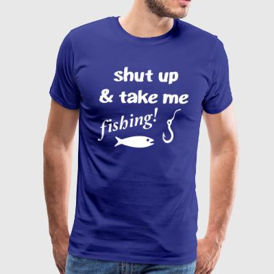 Shut Up Take Me Fishing - Men's Premium T-Shirt