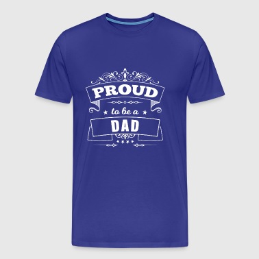 Proud to be a Dad - Daddy Papa Father Pride - Men's Premium T-Shirt
