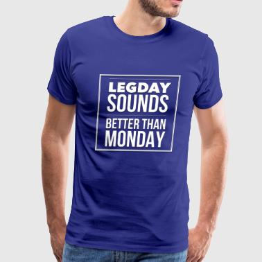 Leg Day Sounds Better Than Monday - Men's Premium T-Shirt
