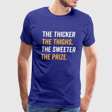 The Thicker The Thighs The Sweeter The Prize - Men's Premium T-Shirt
