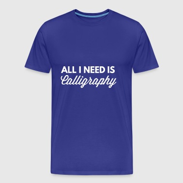 All I need is Calligraphy - Men's Premium T-Shirt