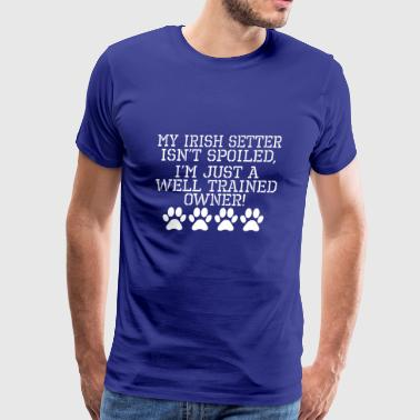 Irish Setter Isnt Spoiled Well Trained Owner - Men's Premium T-Shirt