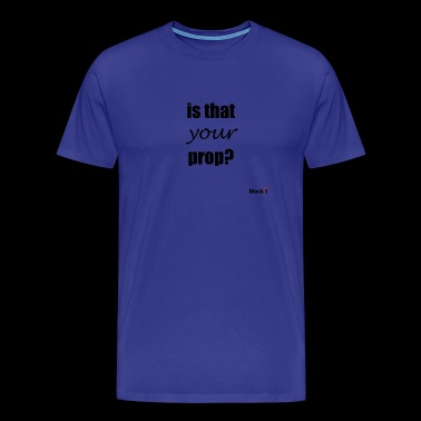 Is that your prop? - Men's Premium T-Shirt
