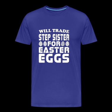 Will Trade Step Sister For Easter Eggs - Men's Premium T-Shirt