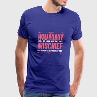 Mummy Here To Help You Get Into Mischief - Men's Premium T-Shirt