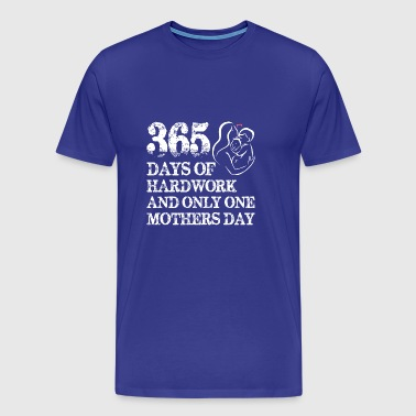 365 Days Of Hardwork And Only One Mothers Day - Men's Premium T-Shirt