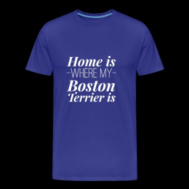 Home is where my Boston Terrier is - Men's Premium T-Shirt