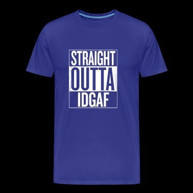 Straight outta IDGAF - I DONT GIVE A FUCK - Men's Premium T-Shirt