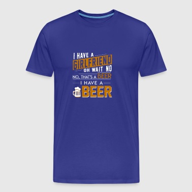 I Have A Girlfriend No Beer I Have Beer - Men's Premium T-Shirt