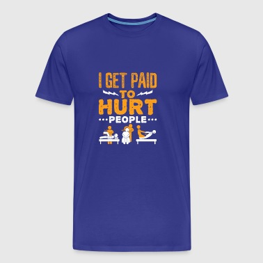 Funny Physical Therapist I Get Paid To Hurt People - Men's Premium T-Shirt